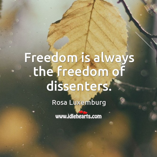 Freedom is always the freedom of dissenters. Image