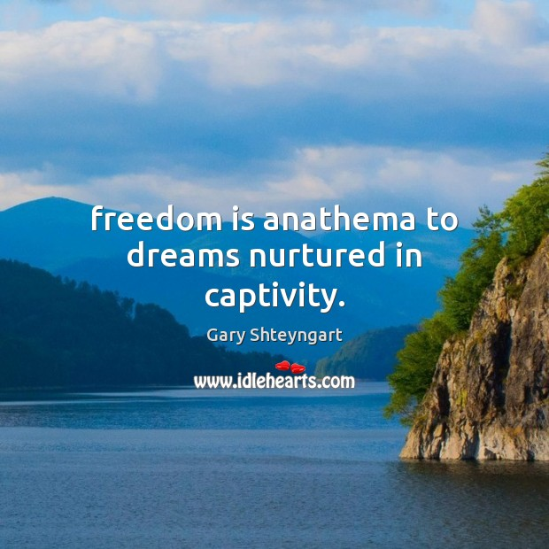 Freedom is anathema to dreams nurtured in captivity. Gary Shteyngart Picture Quote