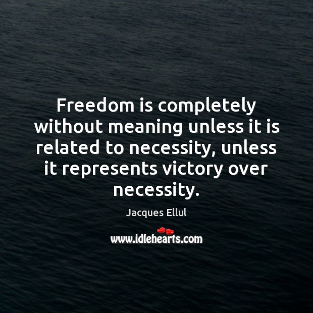 Freedom is completely without meaning unless it is related to necessity, unless Jacques Ellul Picture Quote