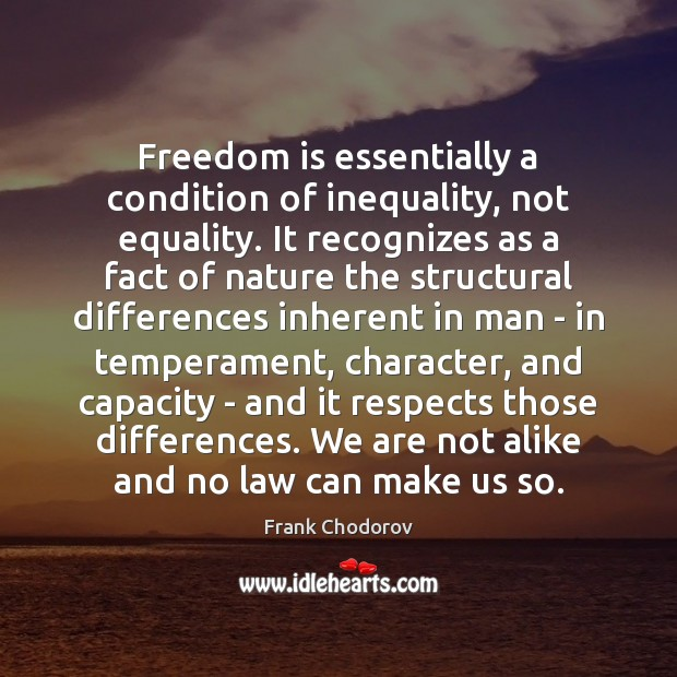 Freedom is essentially a condition of inequality, not equality. It recognizes as Frank Chodorov Picture Quote