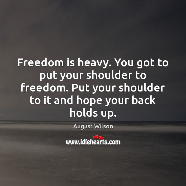 Image, Freedom is heavy. You got to put your shoulder to freedom. Put