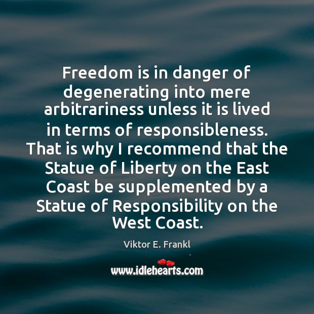 Freedom is in danger of degenerating into mere arbitrariness unless it is Viktor E. Frankl Picture Quote