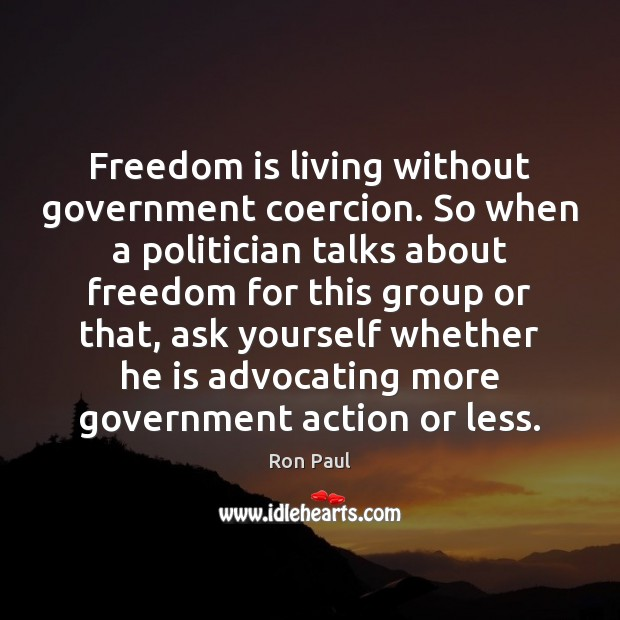 Image, Freedom is living without government coercion. So when a politician talks about
