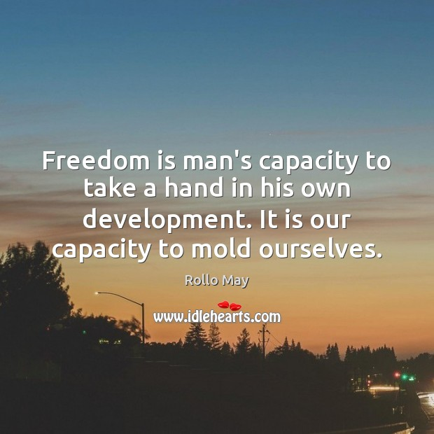 Freedom is man's capacity to take a hand in his own development. Rollo May Picture Quote