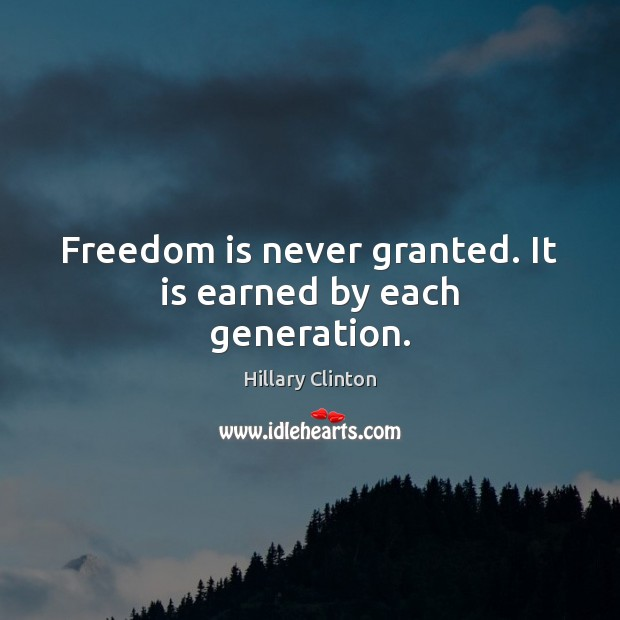 Freedom is never granted. It is earned by each generation. Image