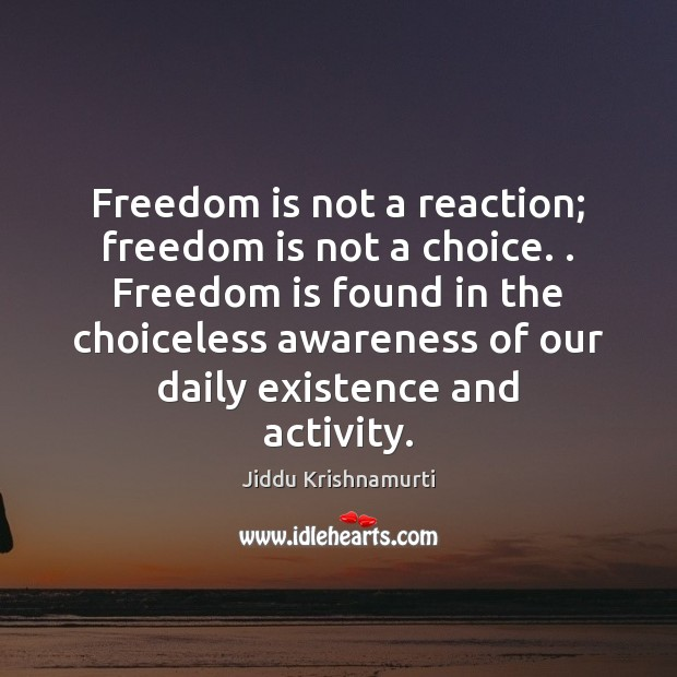 Freedom is not a reaction; freedom is not a choice. . Freedom is Image