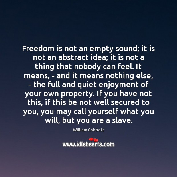 Freedom is not an empty sound; it is not an abstract idea; William Cobbett Picture Quote