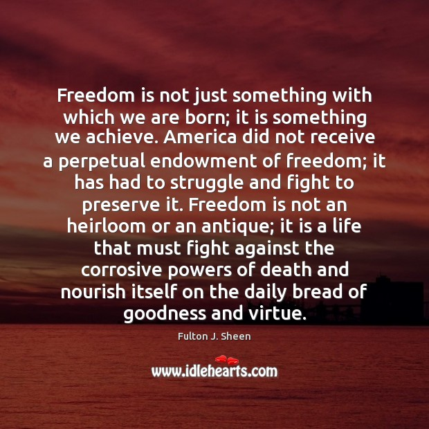 Freedom is not just something with which we are born; it is Fulton J. Sheen Picture Quote