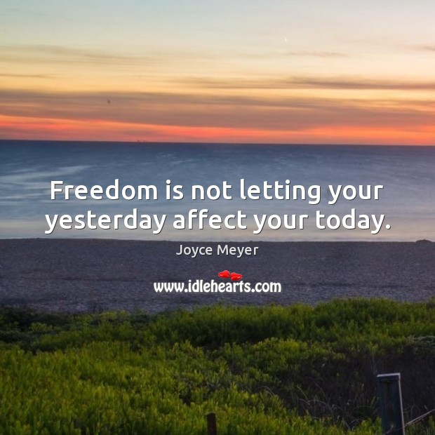 Freedom is not letting your yesterday affect your today. Image