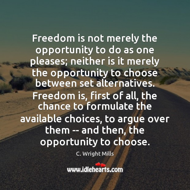 Freedom is not merely the opportunity to do as one pleases; neither C. Wright Mills Picture Quote