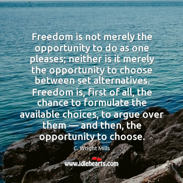 Freedom is not merely the opportunity to do as one pleases; neither is it merely the opportunity. C. Wright Mills Picture Quote