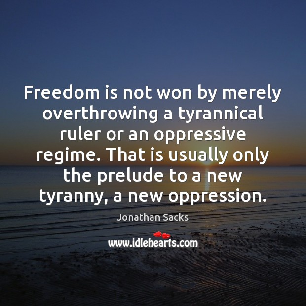 Freedom is not won by merely overthrowing a tyrannical ruler or an Jonathan Sacks Picture Quote