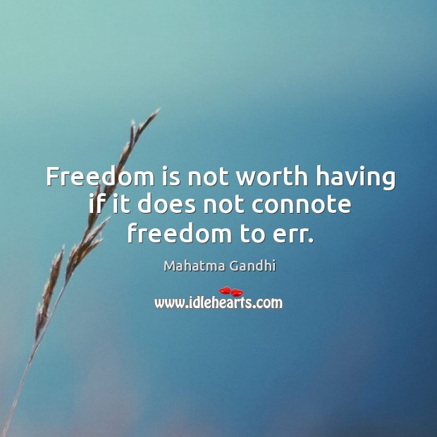 Freedom is not worth having if it does not connote freedom to err. Image