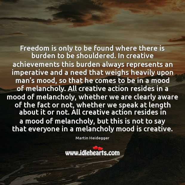 Freedom is only to be found where there is burden to be Martin Heidegger Picture Quote
