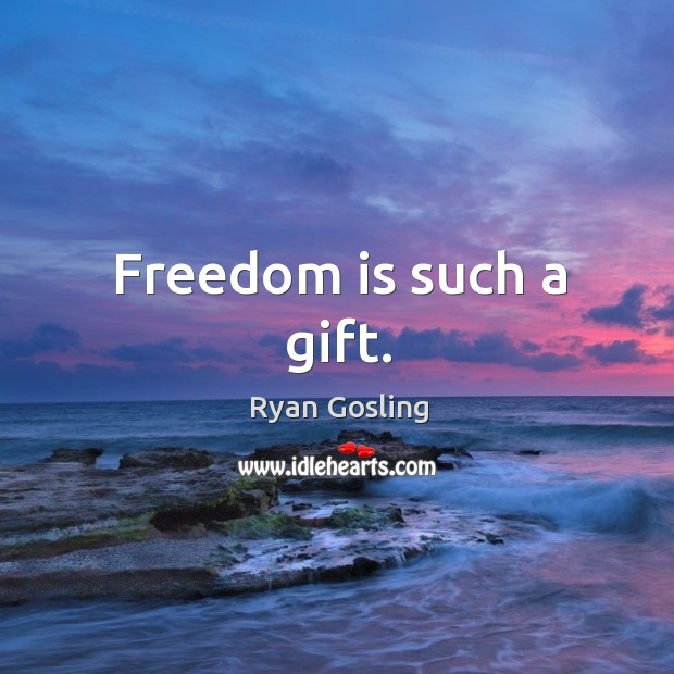 Freedom is such a gift. Ryan Gosling Picture Quote