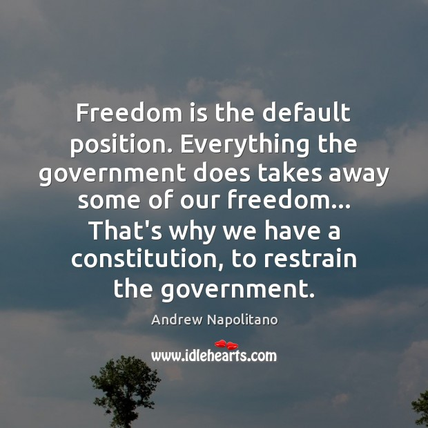 Freedom is the default position. Everything the government does takes away some Freedom Quotes Image