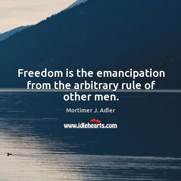 Image, Freedom is the emancipation from the arbitrary rule of other men.