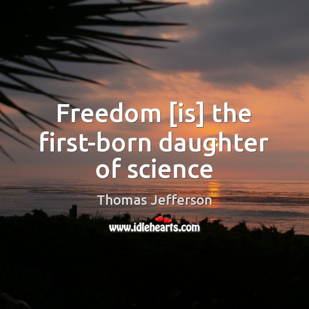 Freedom [is] the first-born daughter of science Image