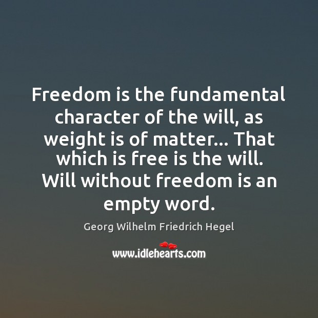 Freedom is the fundamental character of the will, as weight is of Georg Wilhelm Friedrich Hegel Picture Quote