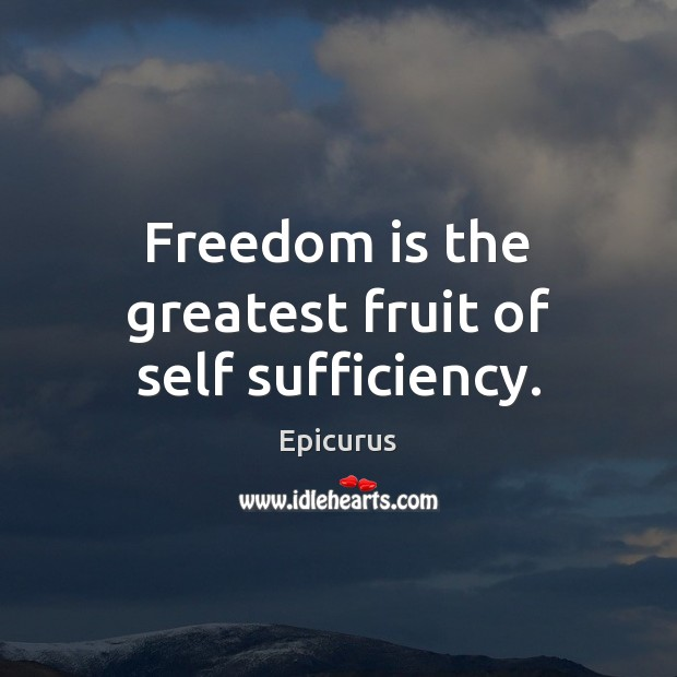 Image, Freedom is the greatest fruit of self sufficiency.