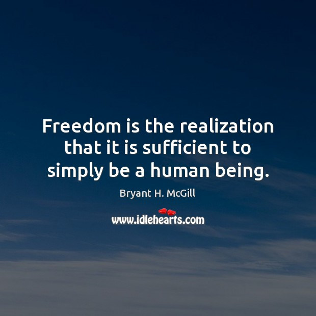 Freedom is the realization that it is sufficient to simply be a human being. Bryant H. McGill Picture Quote
