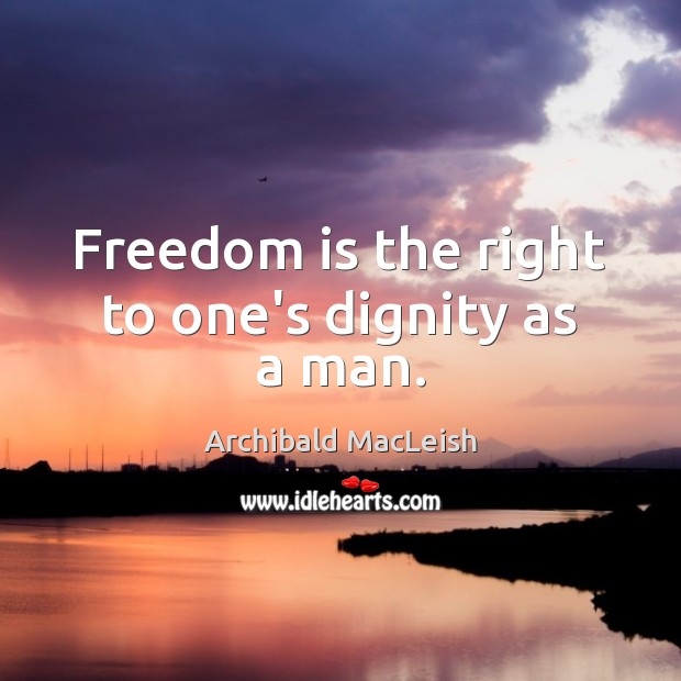 Freedom is the right to one's dignity as a man. Freedom Quotes Image