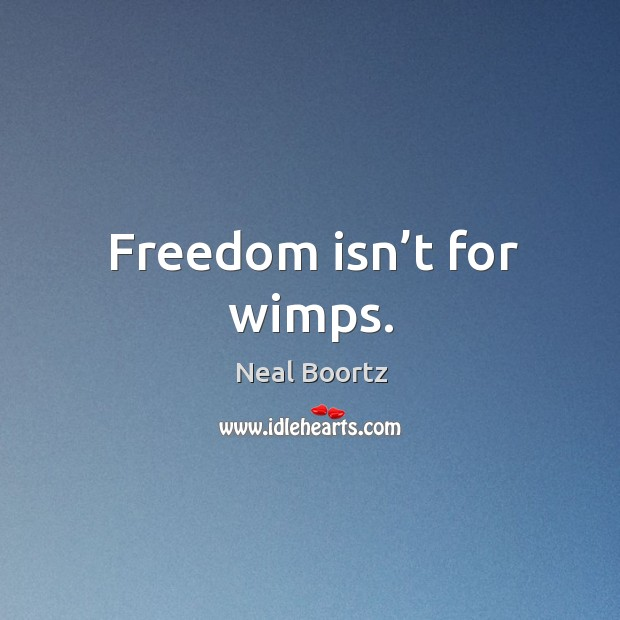 Freedom isn't for wimps. Neal Boortz Picture Quote