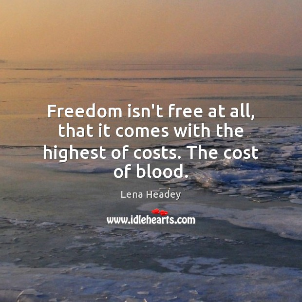 Freedom isn't free at all, that it comes with the highest of costs. The cost of blood. Lena Headey Picture Quote