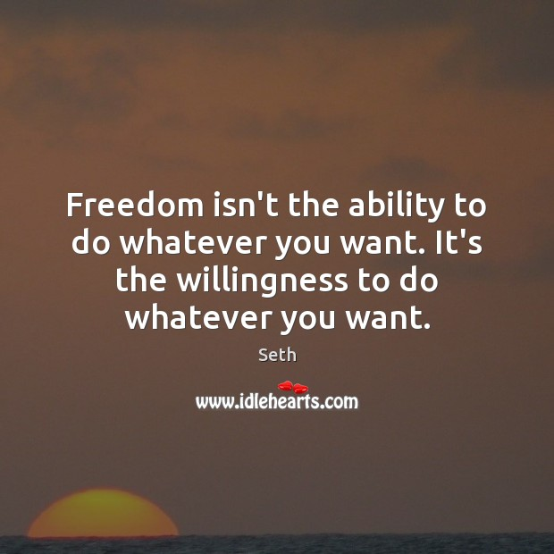 Freedom isn't the ability to do whatever you want. It's the willingness Seth Picture Quote