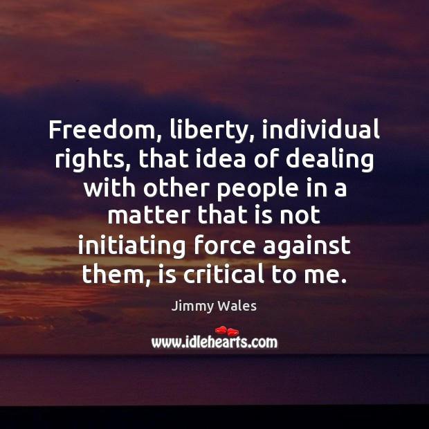 Freedom, liberty, individual rights, that idea of dealing with other people in Jimmy Wales Picture Quote