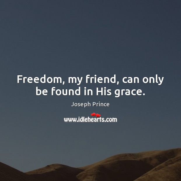 Freedom, my friend, can only be found in His grace. Image