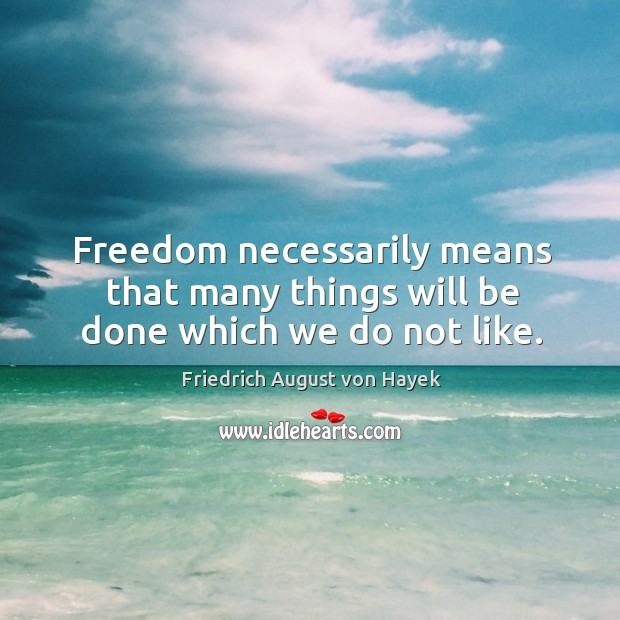 Freedom necessarily means that many things will be done which we do not like. Image