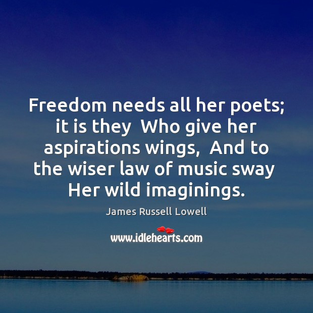 Freedom needs all her poets; it is they  Who give her aspirations James Russell Lowell Picture Quote