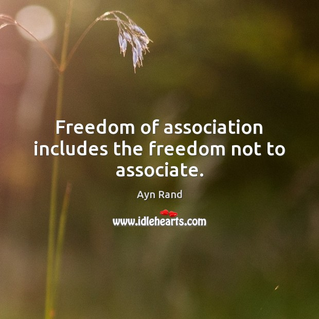 Freedom of association includes the freedom not to associate. Ayn Rand Picture Quote