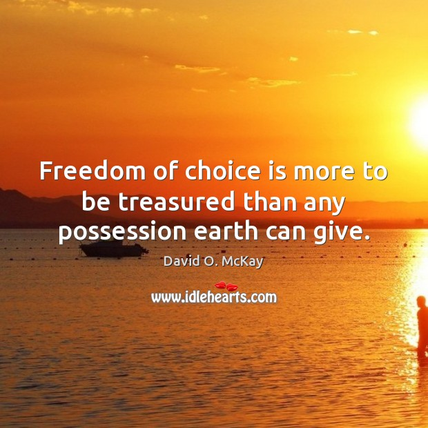 Freedom of choice is more to be treasured than any possession earth can give. David O. McKay Picture Quote