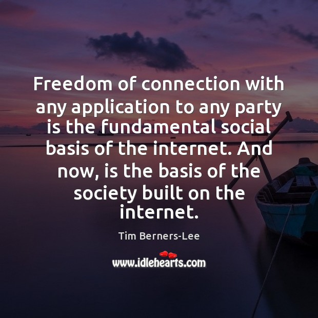 Freedom of connection with any application to any party is the fundamental Tim Berners-Lee Picture Quote