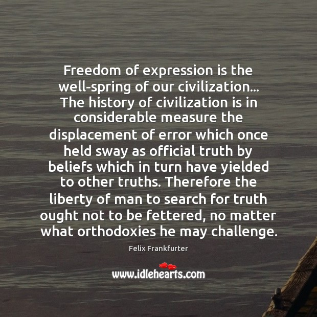 Freedom of expression is the well-spring of our civilization… The history of Image
