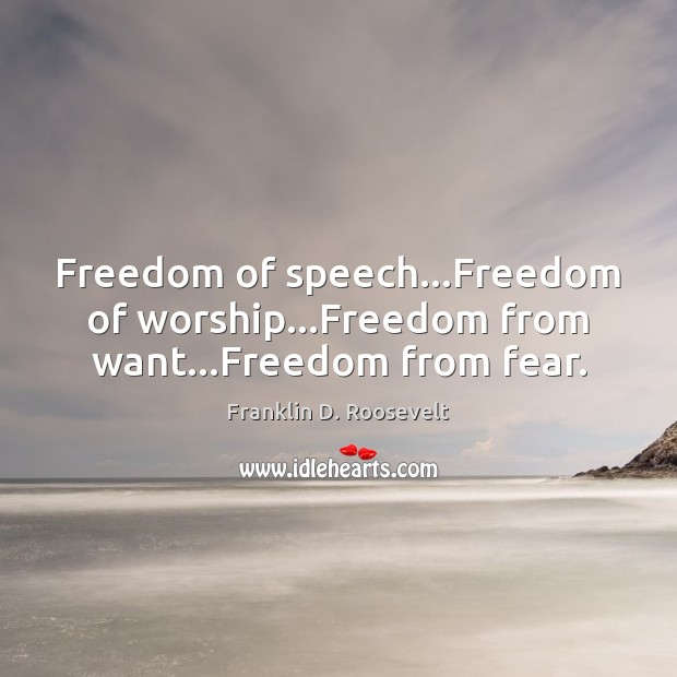 Freedom of speech…Freedom of worship…Freedom from want…Freedom from fear. Franklin D. Roosevelt Picture Quote