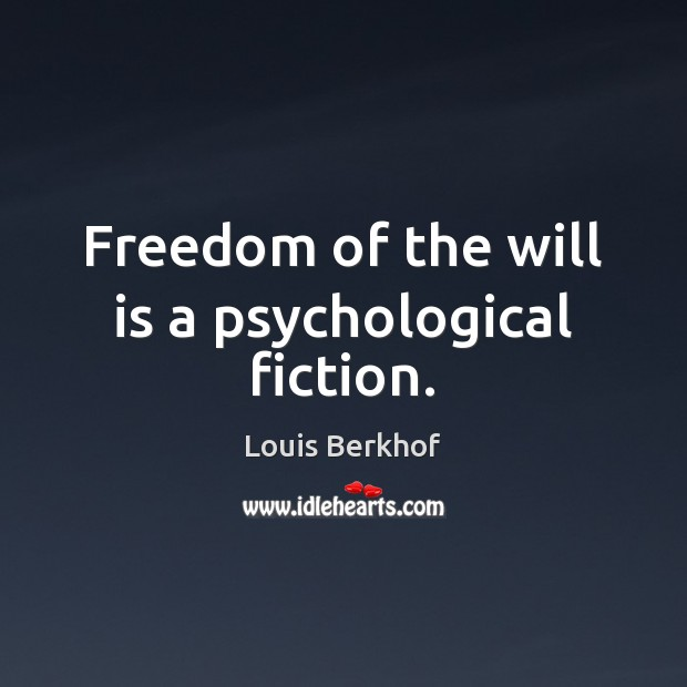 Freedom of the will is a psychological fiction. Image