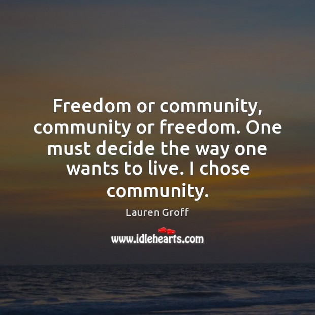 Freedom or community, community or freedom. One must decide the way one Lauren Groff Picture Quote
