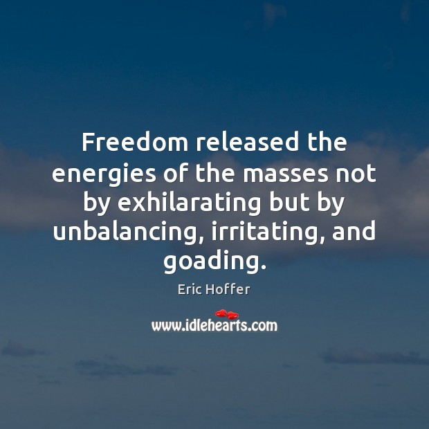 Freedom released the energies of the masses not by exhilarating but by Eric Hoffer Picture Quote
