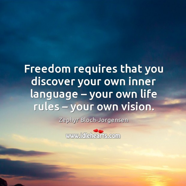 Freedom requires that you discover your own inner language – your own life rules – your own vision. Image