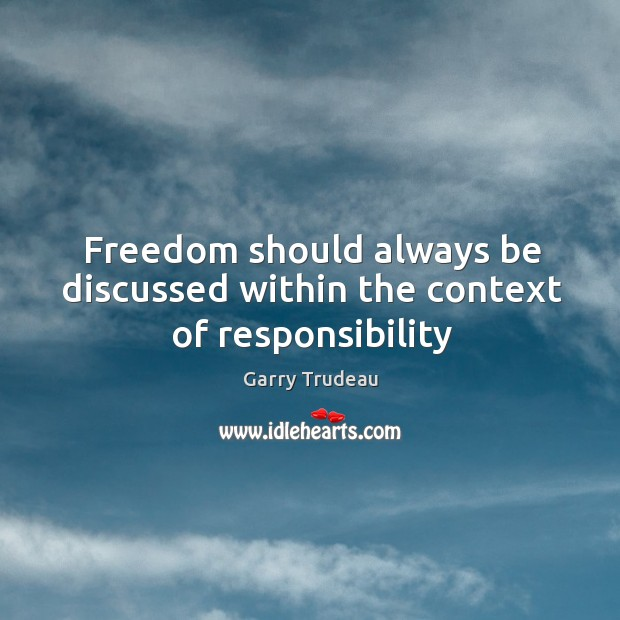 Freedom should always be discussed within the context of responsibility Garry Trudeau Picture Quote
