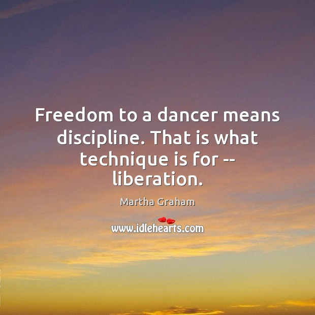 Freedom to a dancer means discipline. That is what technique is for — liberation. Martha Graham Picture Quote