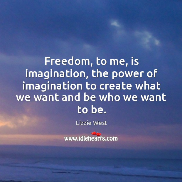 Freedom, to me, is imagination, the power of imagination to create what Image
