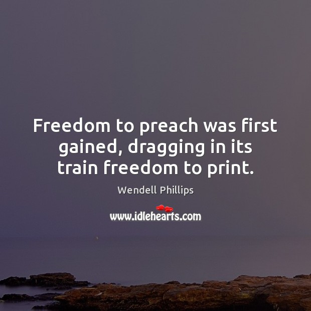 Freedom to preach was first gained, dragging in its train freedom to print. Wendell Phillips Picture Quote