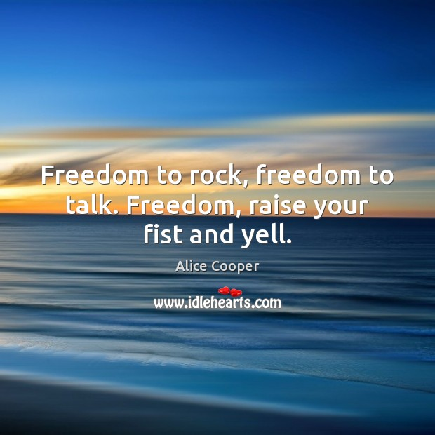 Freedom to rock, freedom to talk. Freedom, raise your fist and yell. Image
