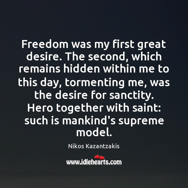 Freedom was my first great desire. The second, which remains hidden within Nikos Kazantzakis Picture Quote