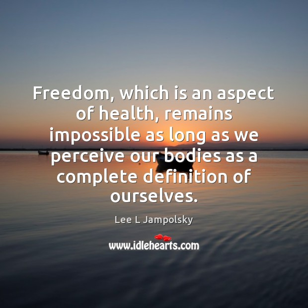 Freedom, which is an aspect of health, remains impossible as long as Lee L Jampolsky Picture Quote