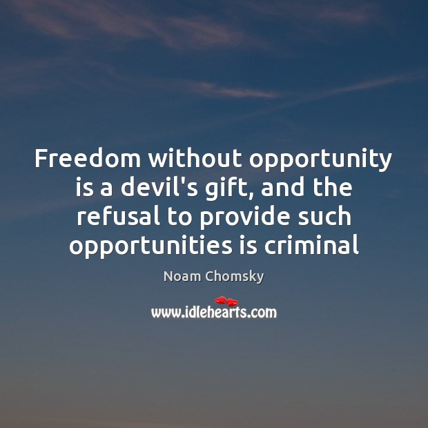 Freedom without opportunity is a devil's gift, and the refusal to provide Image